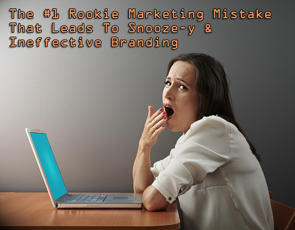The #1 Rookie Marketing Mistake That Leads To Snooze-y, Ineffective Branding