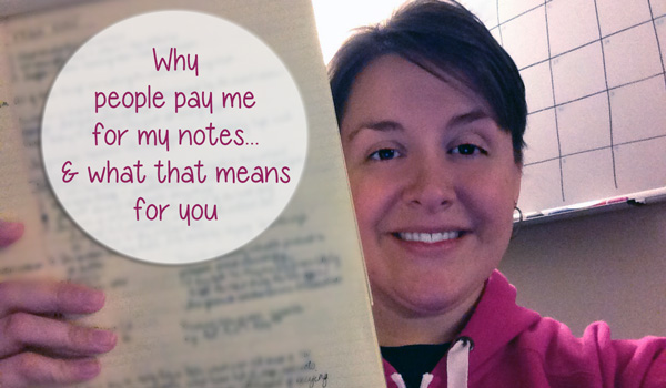 Why People Pay Me For My Notes And What That Means For You