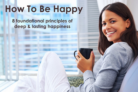 How To Be Happy: 8 foundational principles of deep & lasting happiness