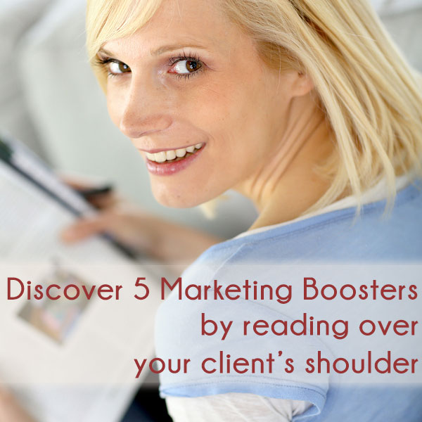 Discover 5 Instant Marketing Boosters By Reading Over Your Client's Shoulder