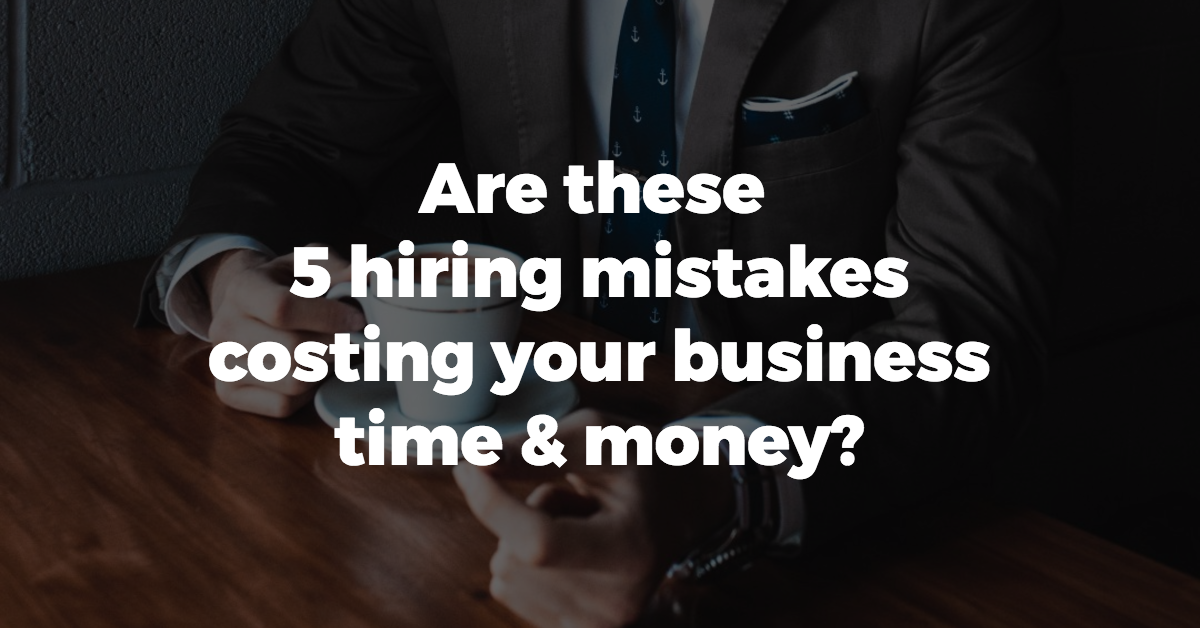 Are these 5 hiring mistakes costing your business time & money?