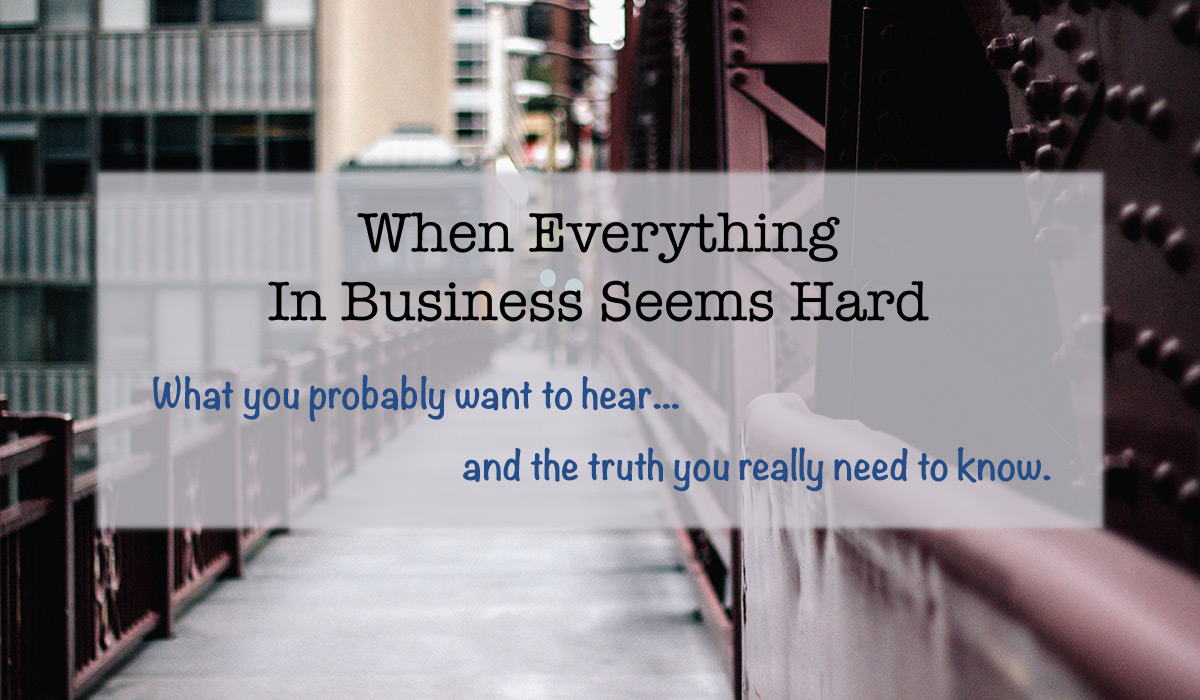 What Do You Do When Everything In Your Business Seems Hard?
