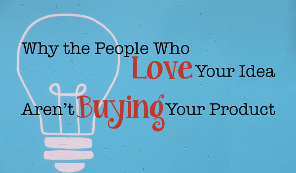 Why The People Who Love Your Idea Aren't Buying Your Product