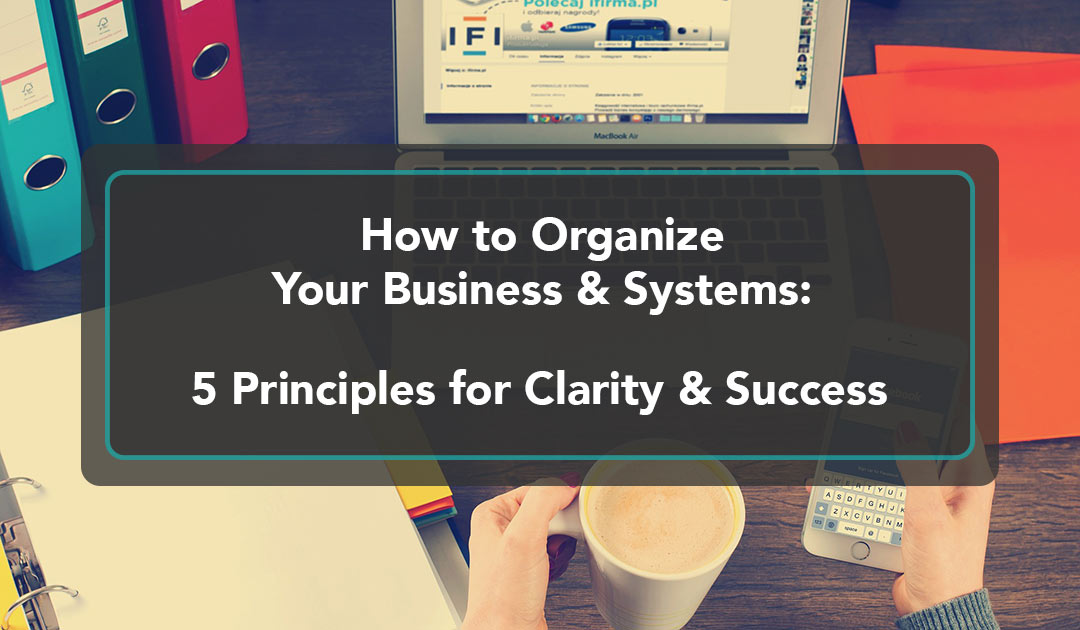 How to Organize Your Business & Systems: 5 Principles for Clarity & Success