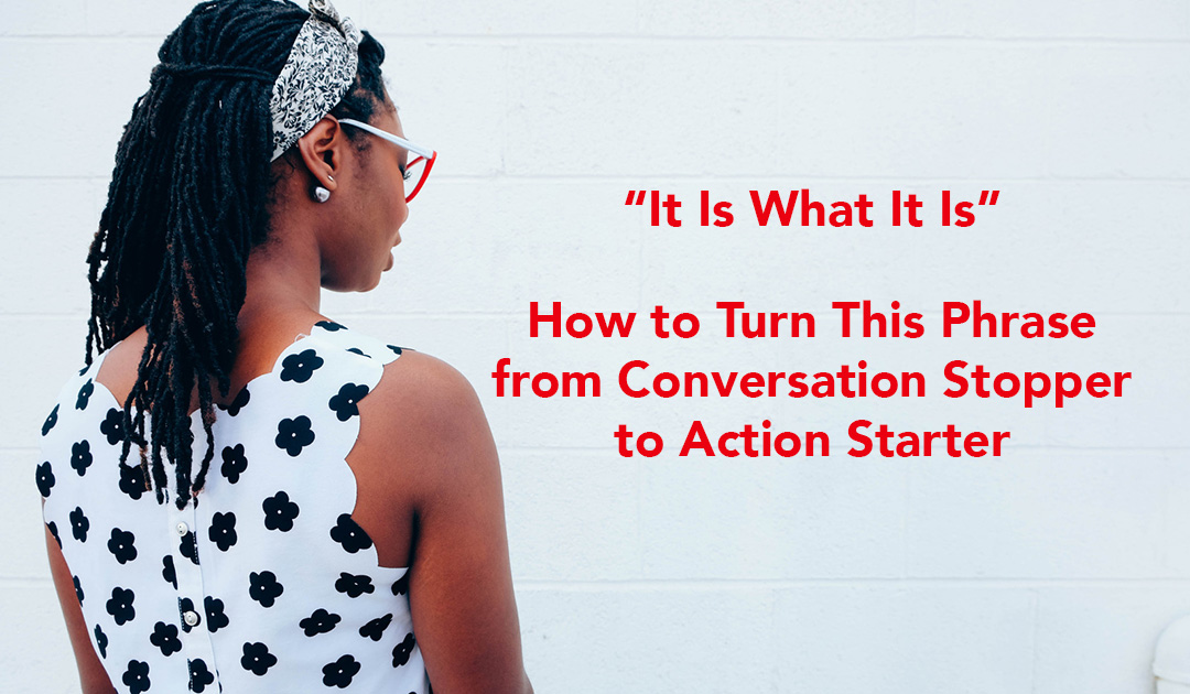 It Is What It Is: Turn This Phrase from a Conversation Stopper to an Action Starter
