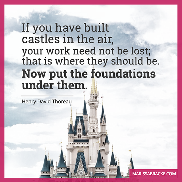 If you have built castles in the air, now put the foundations under them