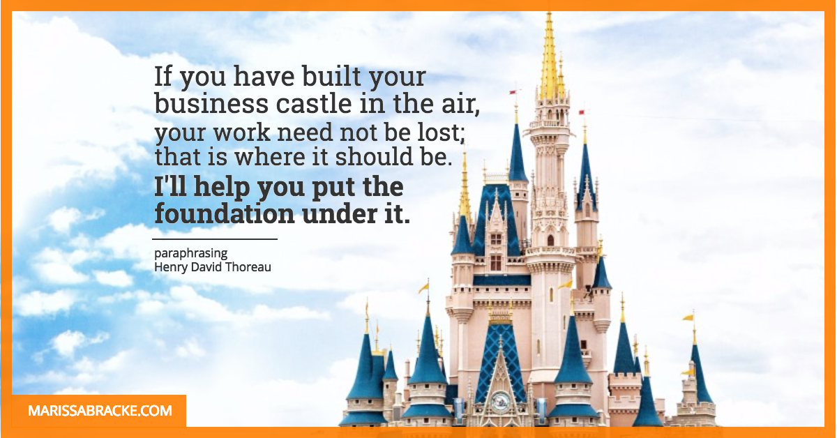 If you have built your business castle in the air, I'll help you put the foundation under it